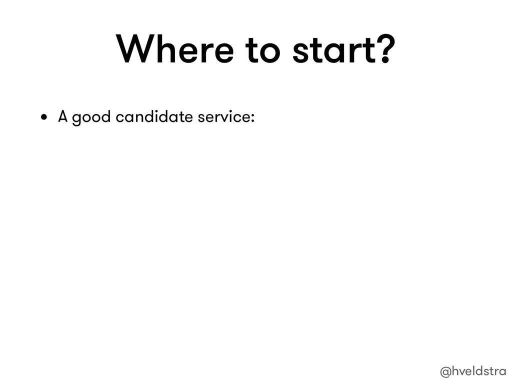 Where to start? • A good candidate service: @hv...