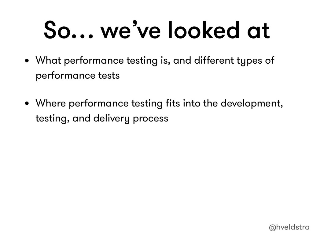 So… we've looked at • What performance testing ...
