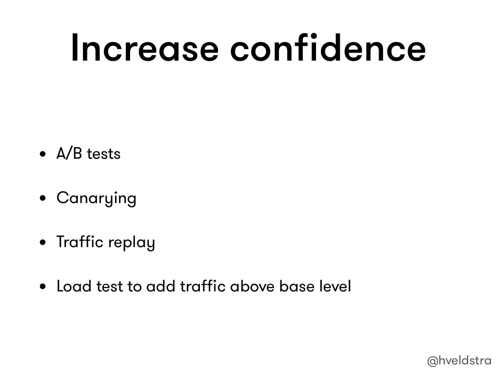 Increase confidence • A/B tests • Canarying • Tr...