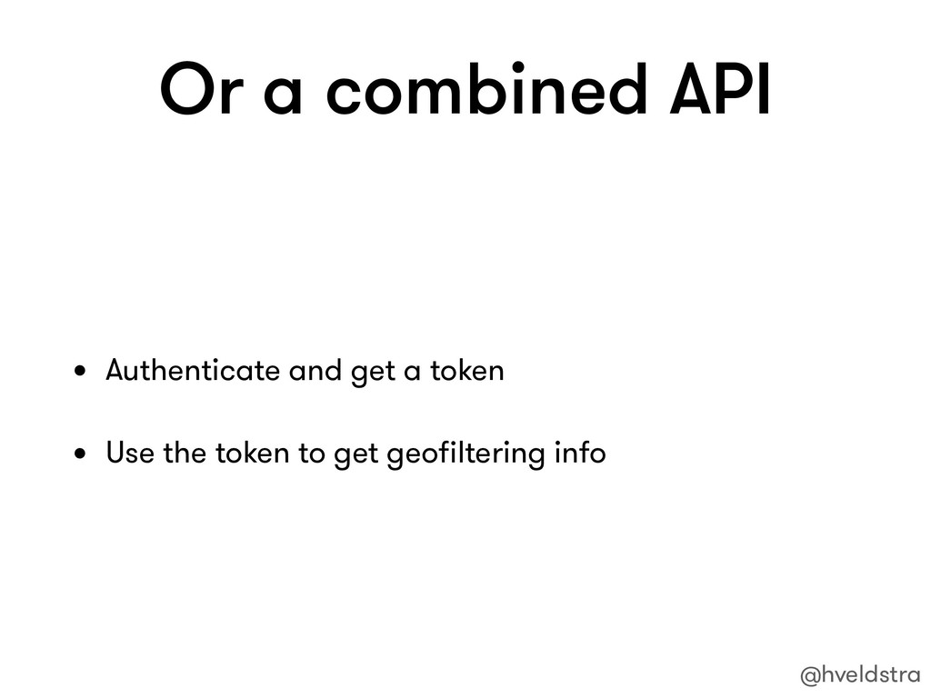 Or a combined API • Authenticate and get a toke...