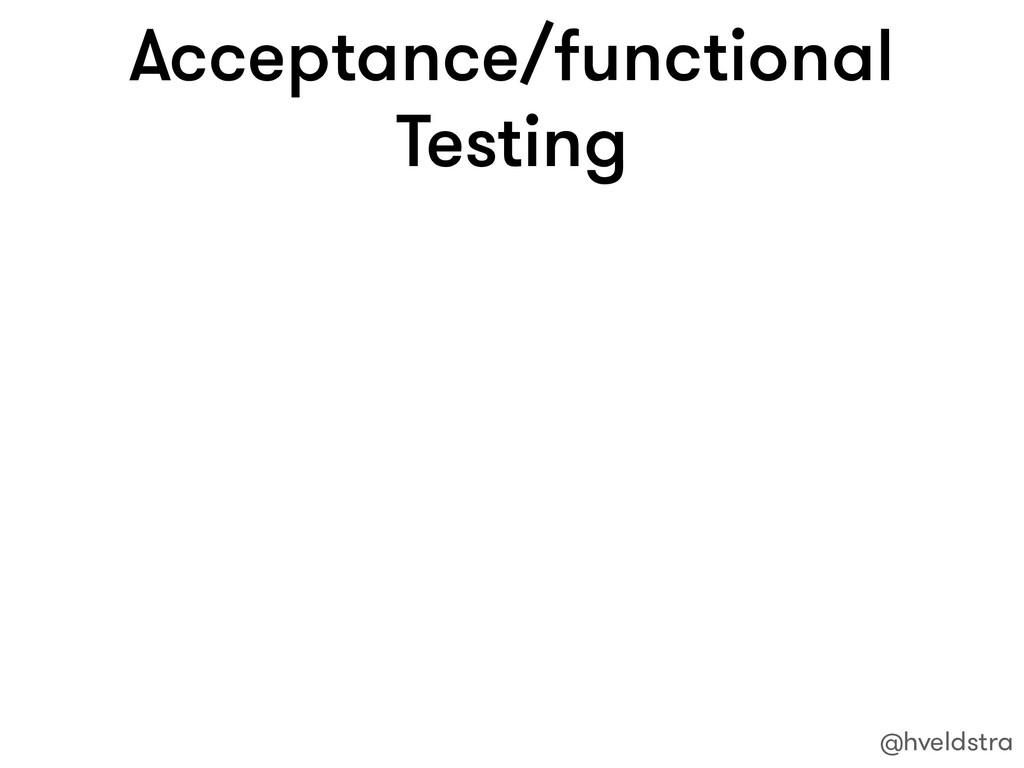 Acceptance/functional Testing @hveldstra
