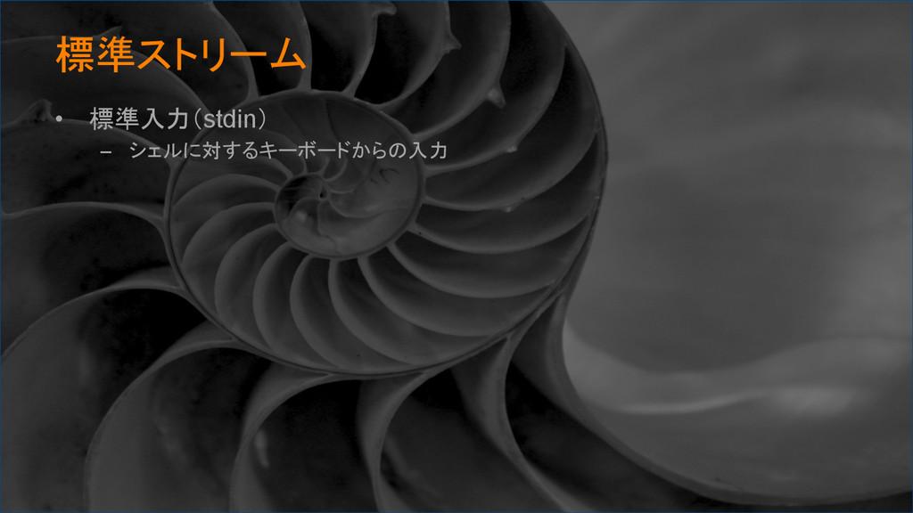 標準ストリーム • 標準入力(stdin) – シェルに対するキーボードからの入力