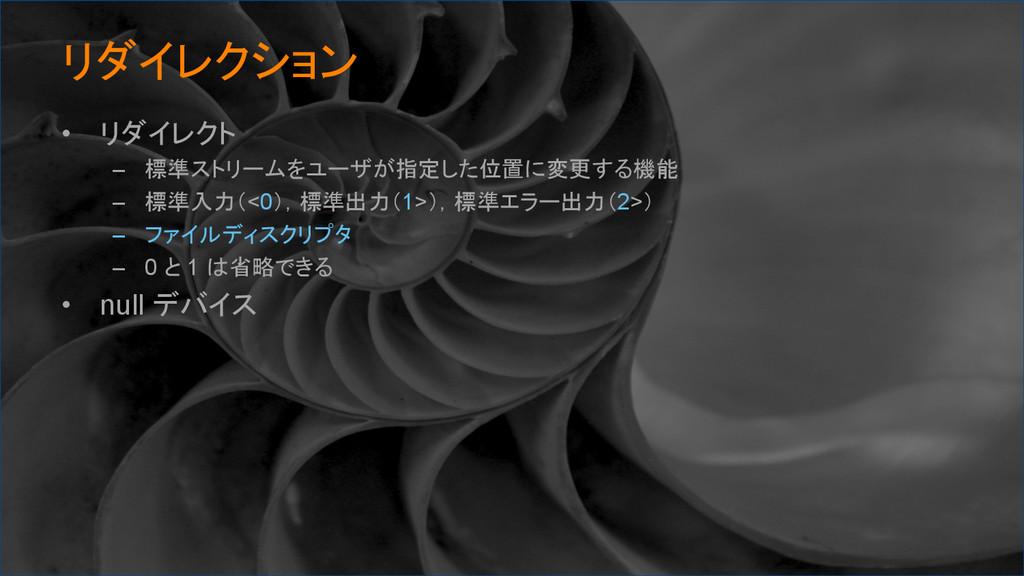 リダイレクション • リダイレクト – 標準ストリームをユーザが指定した位置に変更する...