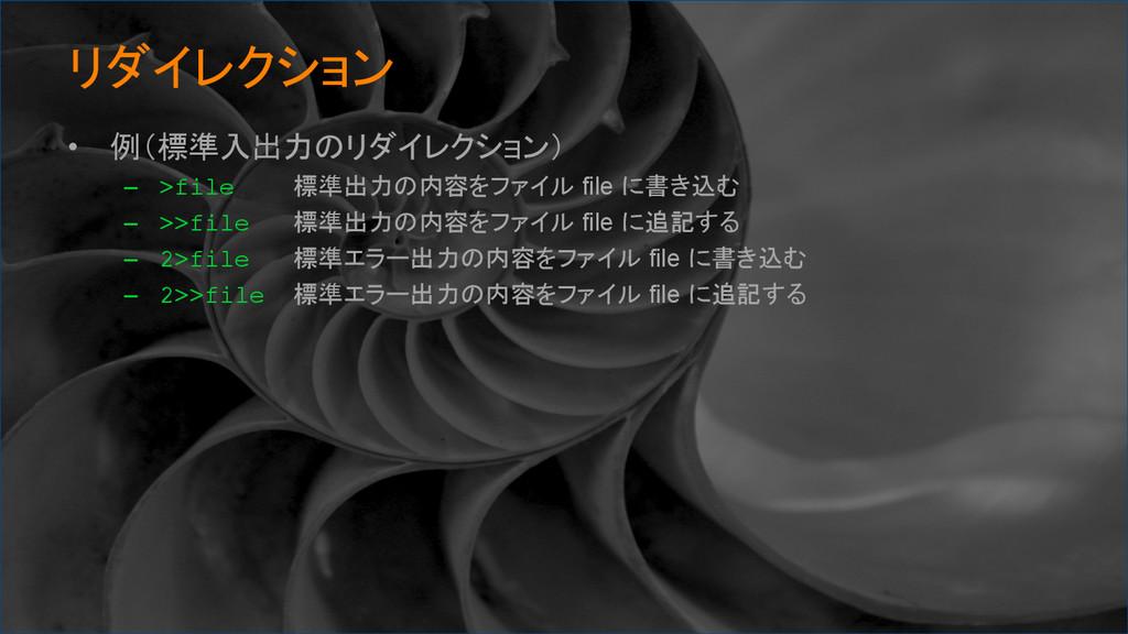 リダイレクション • 例(標準入出力のリダイレクション) – >file 標準出力の内...