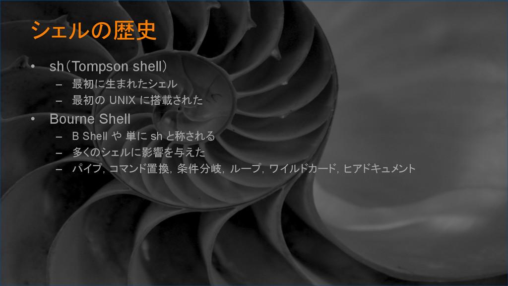 シェルの歴史 • sh(Tompson shell) – 最初に生まれたシェル – ...