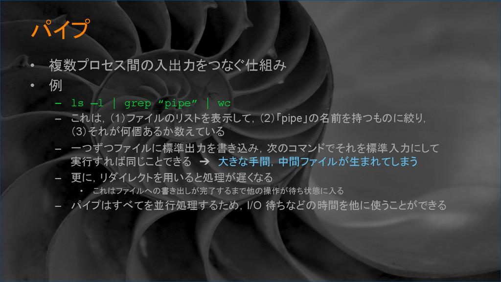 パイプ • 複数プロセス間の入出力をつなぐ仕組み • 例 – ls –l | gre...