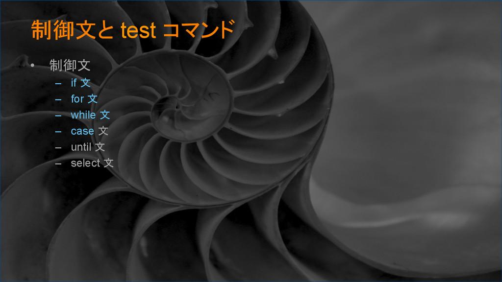制御文と test コマンド • 制御文 – if 文 – for 文 – whi...