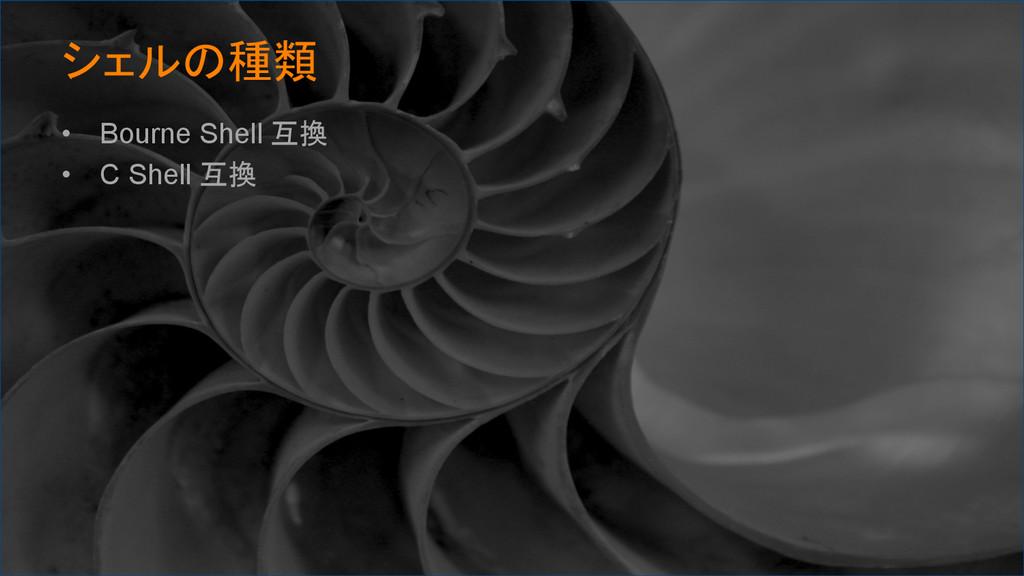 シェルの種類 • Bourne Shell 互換 • C Shell 互換