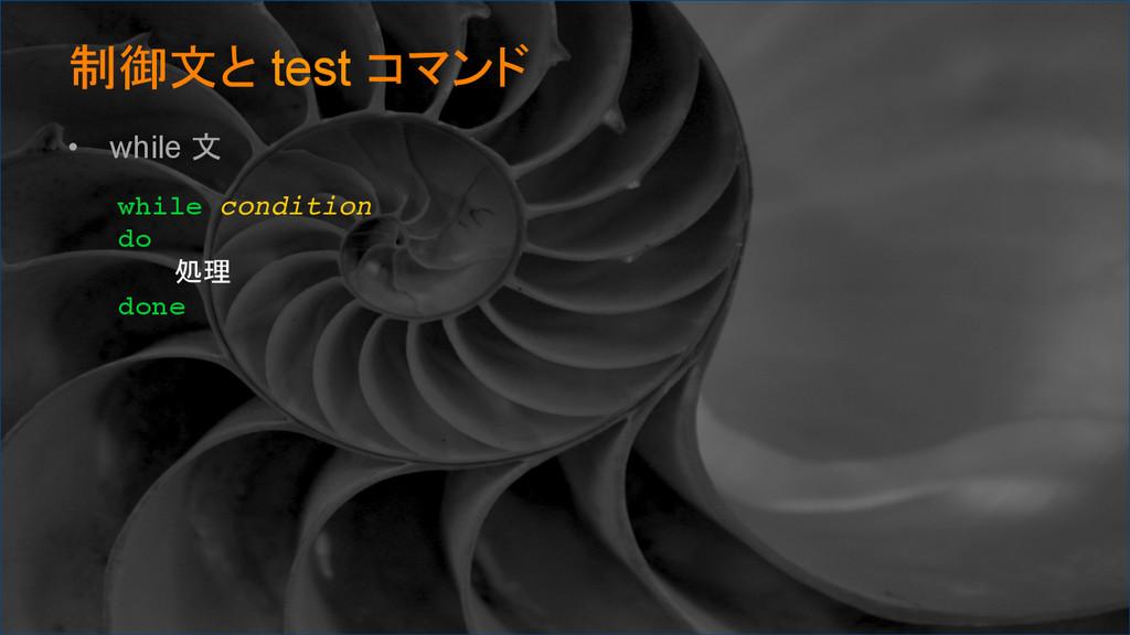 制御文と test コマンド • while 文 while condition do ...