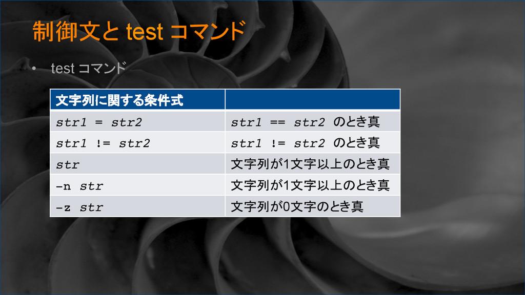制御文と test コマンド • test コマンド 文字列に関する条件式 str1...