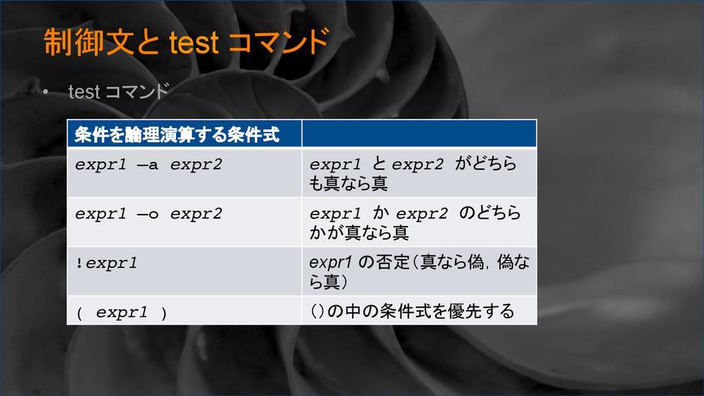 制御文と test コマンド • test コマンド 条件を論理演算する条件式 ex...