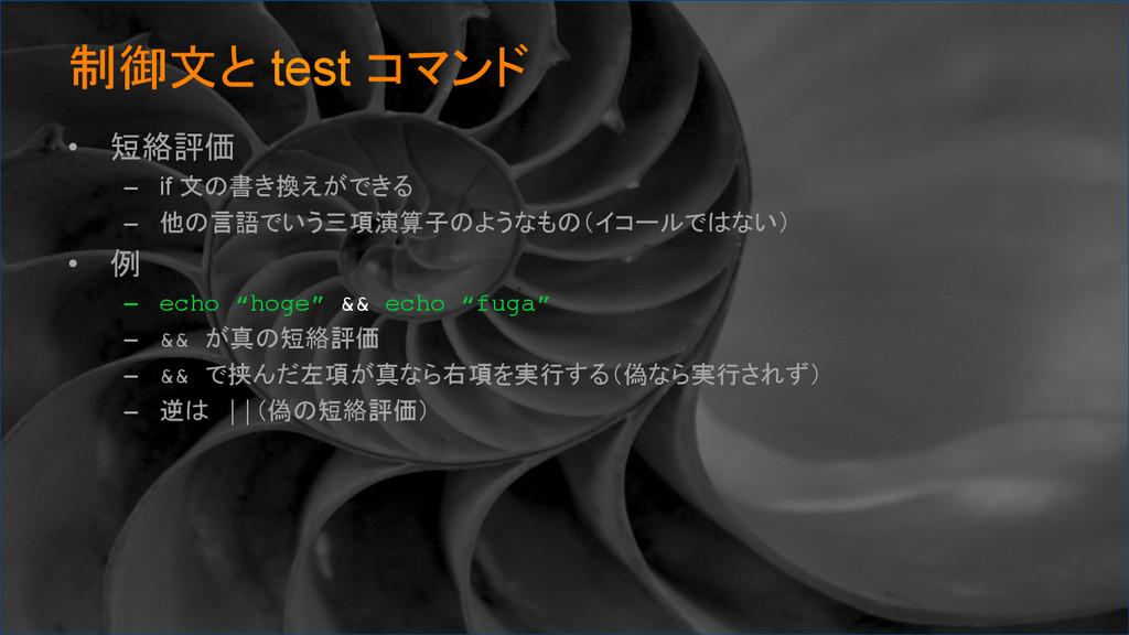 制御文と test コマンド • 短絡評価 – if 文の書き換えができる – 他の...