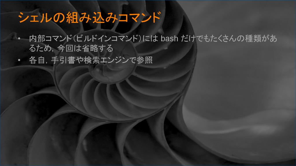 シェルの組み込みコマンド • 内部コマンド(ビルドインコマンド)には bash だけでも...