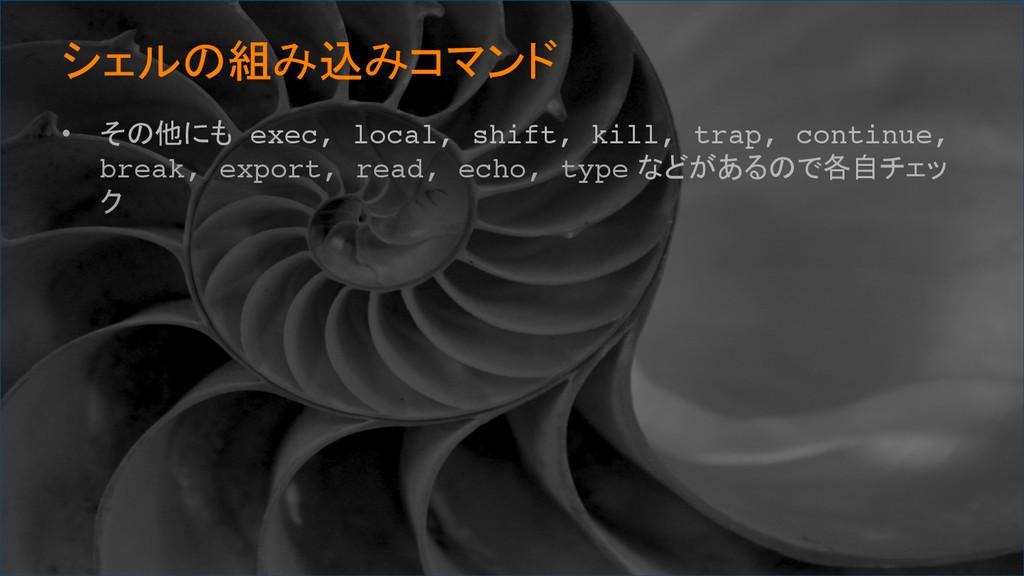 シェルの組み込みコマンド • その他にも exec, local, shift, kil...