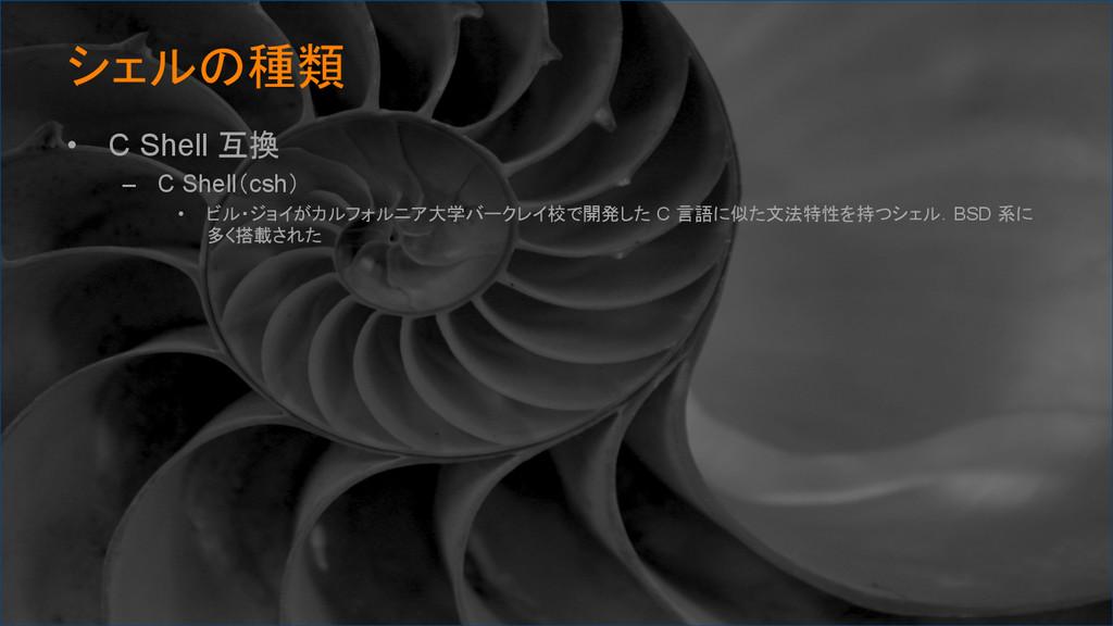 シェルの種類 • C Shell 互換 – C Shell(csh) • ビル・ジョ...