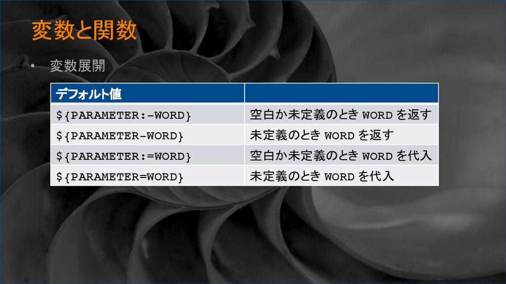 変数と関数 • 変数展開 デフォルト値 ${PARAMETER:-WORD} 空...