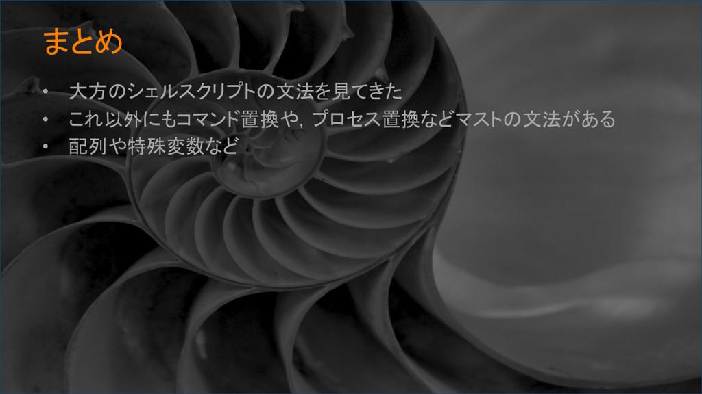 まとめ • 大方のシェルスクリプトの文法を見てきた • これ以外にもコマンド置換や,プ...