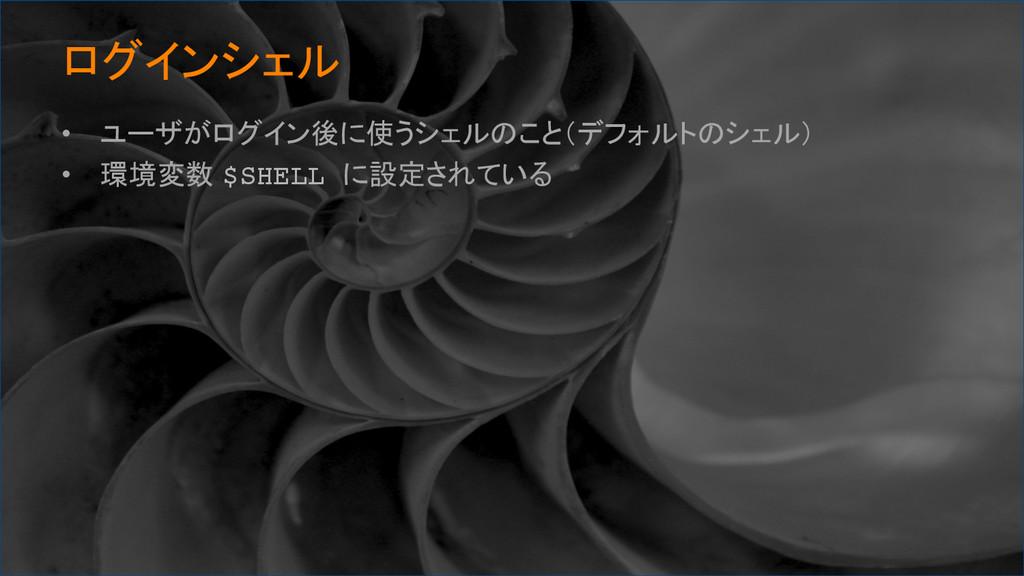 ログインシェル • ユーザがログイン後に使うシェルのこと(デフォルトのシェル) • 環...