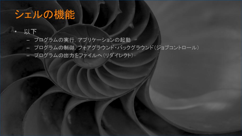 シェルの機能 • 以下 – プログラムの実行,アプリケーションの起動 – プログラム...