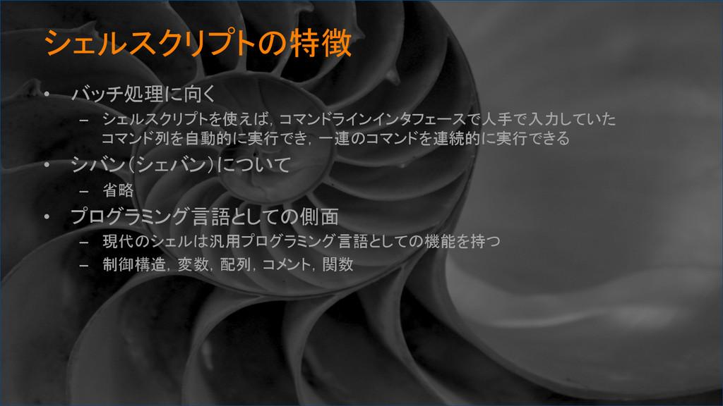 シェルスクリプトの特徴 • バッチ処理に向く – シェルスクリプトを使えば,コマンドラ...