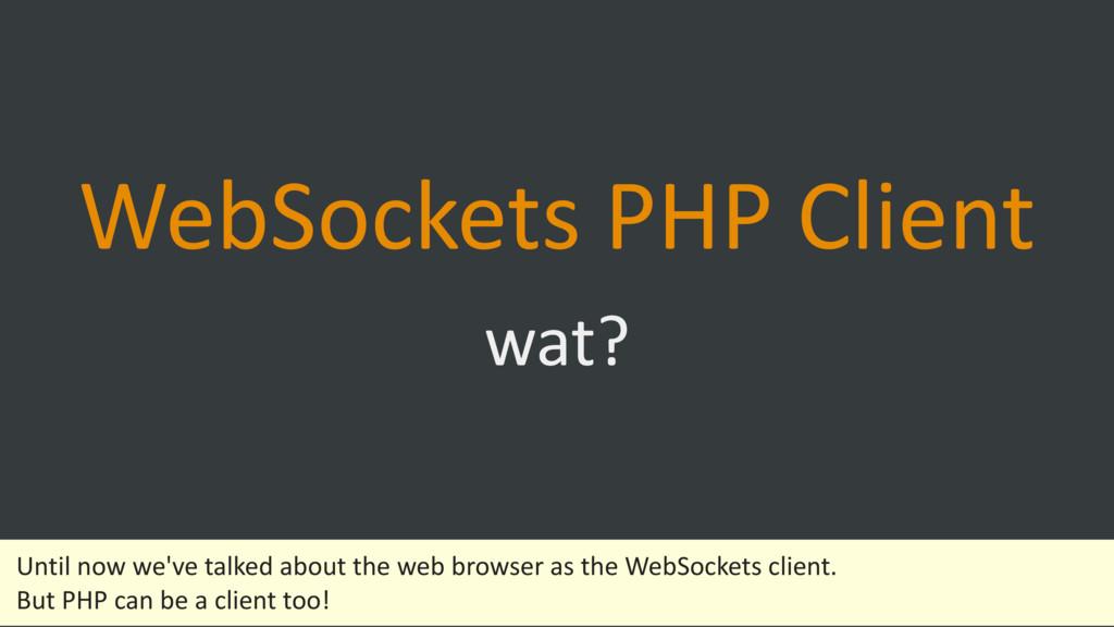 WebSockets PHP Client wat? Until now we've tal...