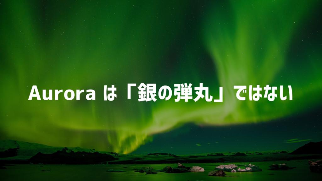 Aurora は「銀の弾丸」ではない