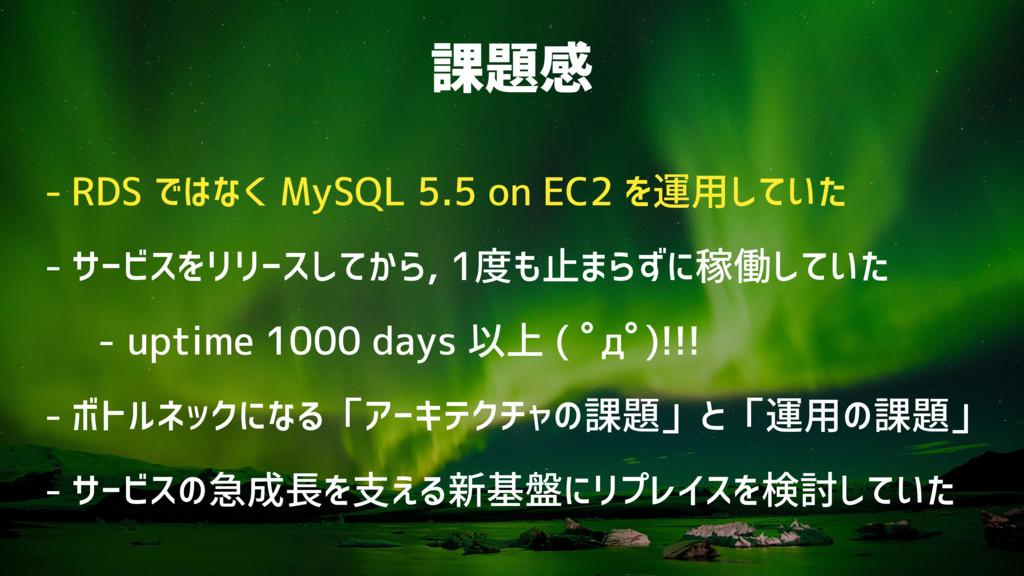 課題感 - RDS ではなく MySQL 5.5 on EC2 を運用していた - サービスを...