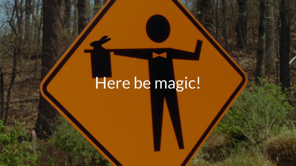 Here be magic!