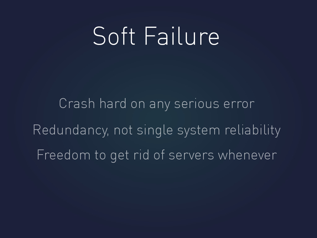 Soft Failure Crash hard on any serious error Re...
