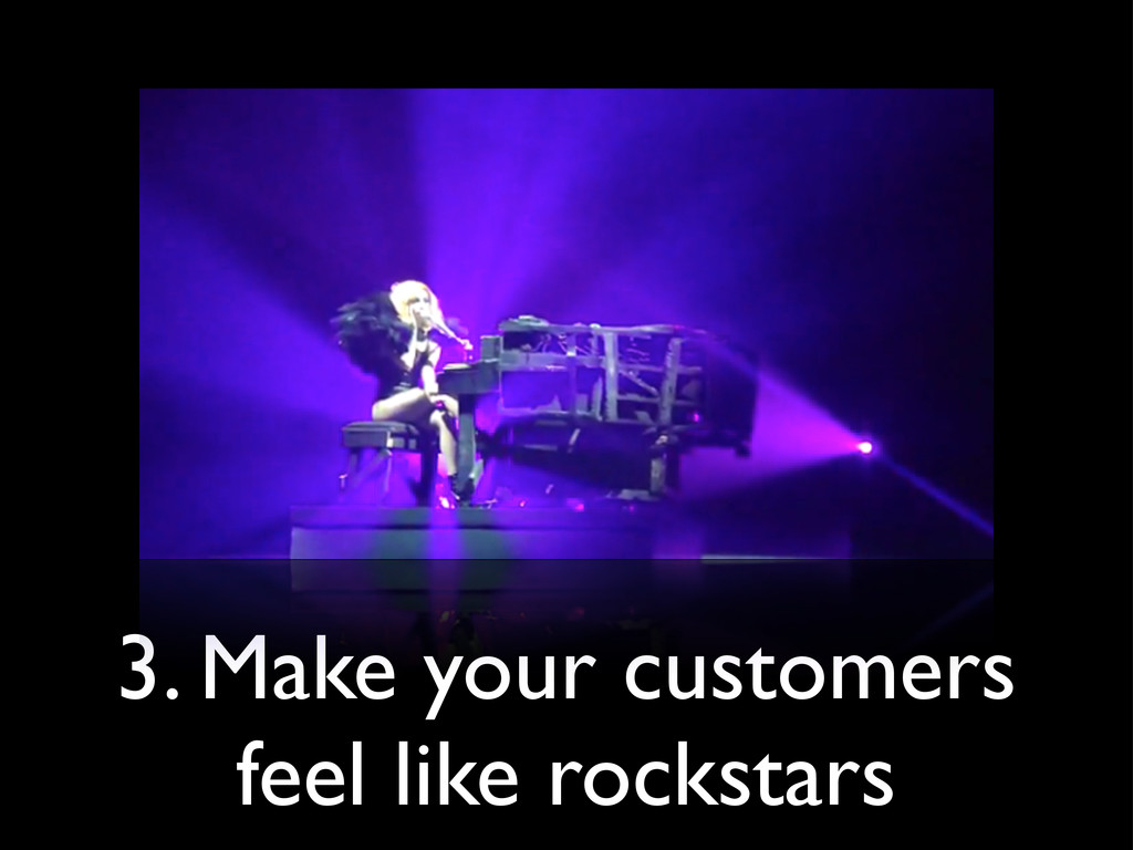 3. Make your customers feel like rockstars