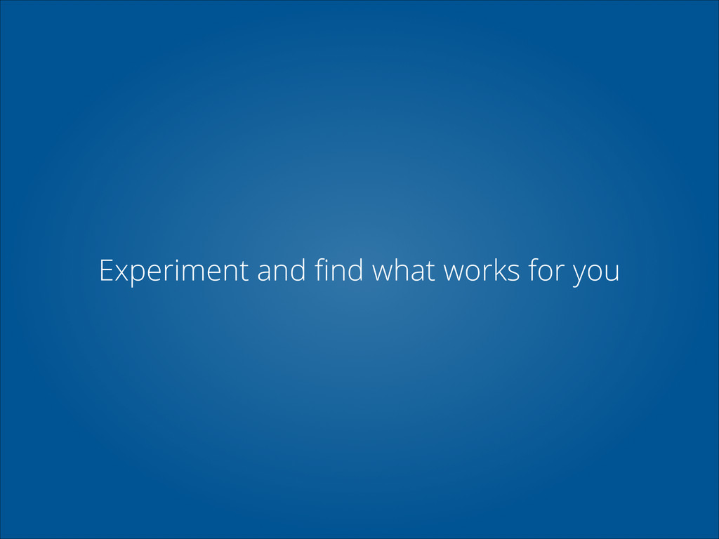 Experiment and find what works for you