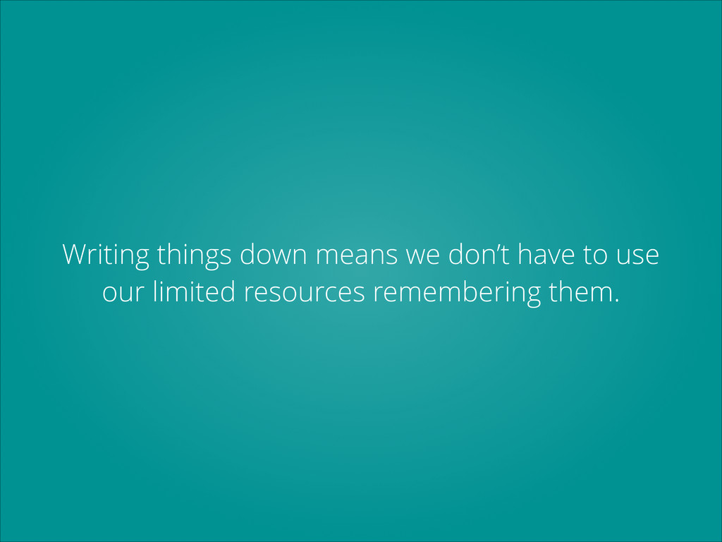 Writing things down means we don't have to use ...