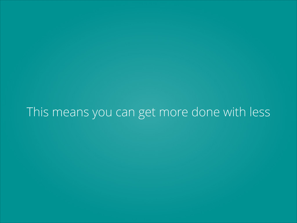 This means you can get more done with less