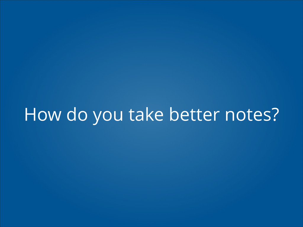 How do you take better notes?