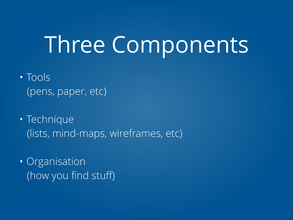 Three Components • Tools (pens, paper, etc) ! •...