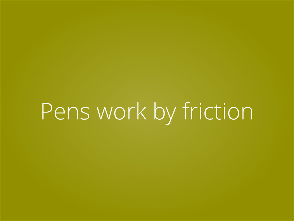 Pens work by friction