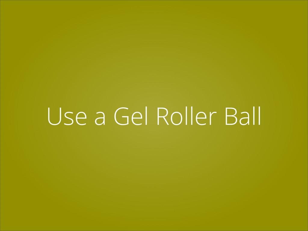 Use a Gel Roller Ball