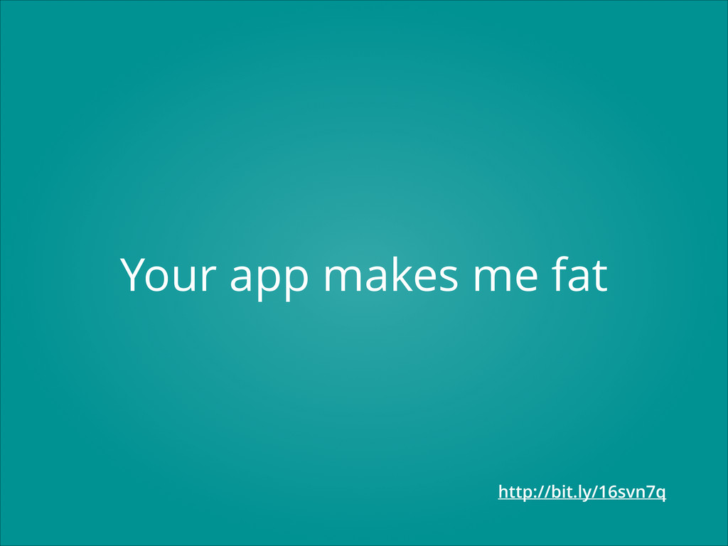 Your app makes me fat http://bit.ly/16svn7q