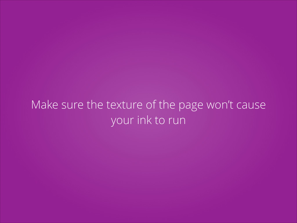 Make sure the texture of the page won't cause y...