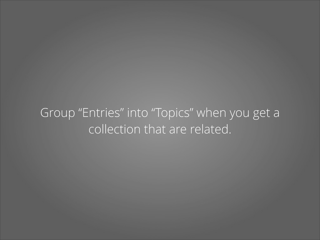 """Group """"Entries"""" into """"Topics"""" when you get a co..."""