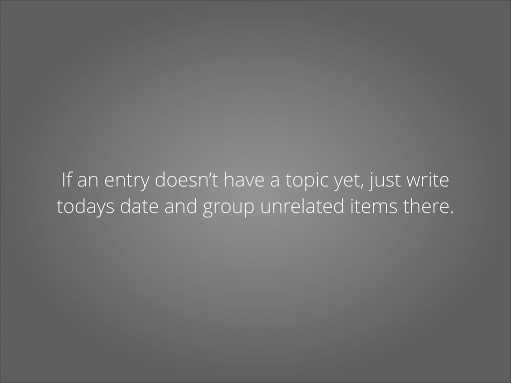 If an entry doesn't have a topic yet, just writ...