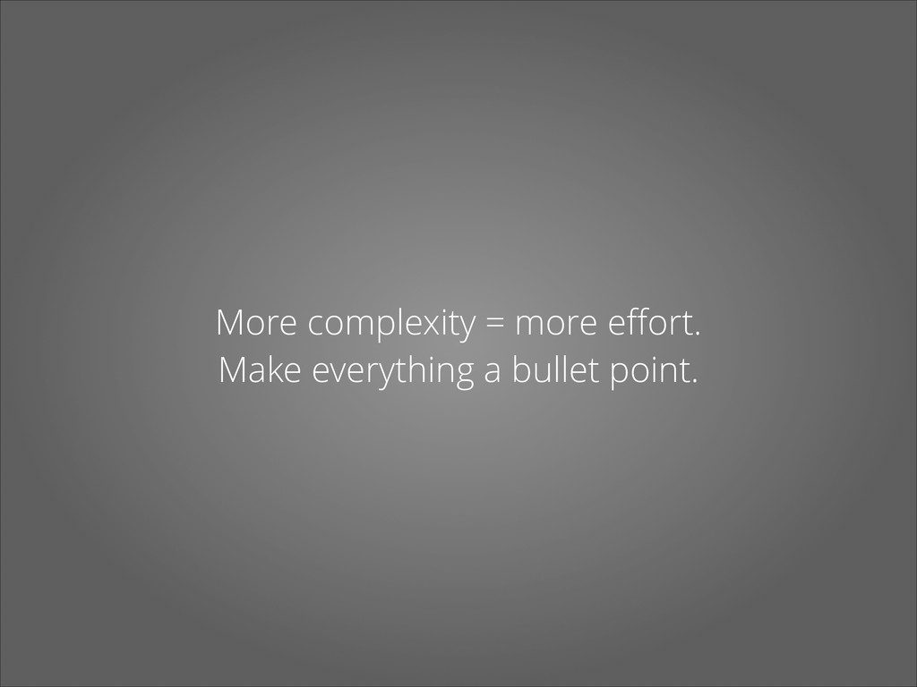 More complexity = more effort. Make everything a...