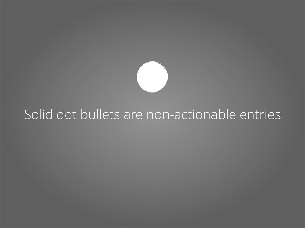 Solid dot bullets are non-actionable entries