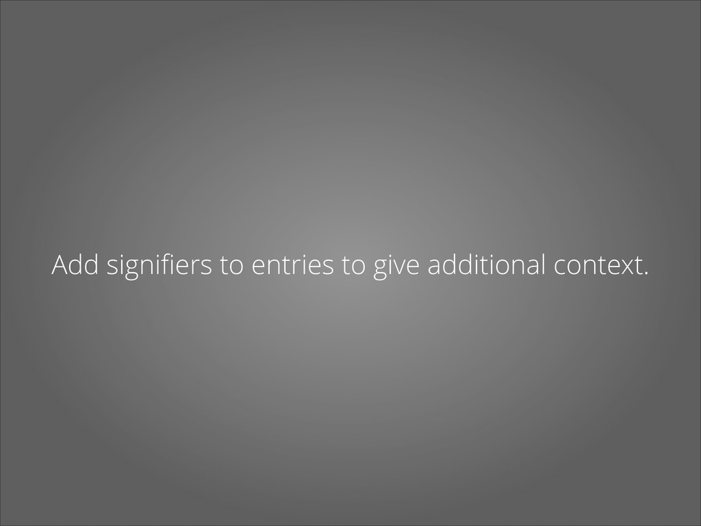 Add signifiers to entries to give additional con...