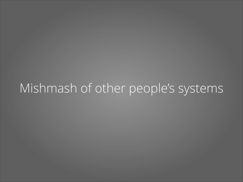 Mishmash of other people's systems