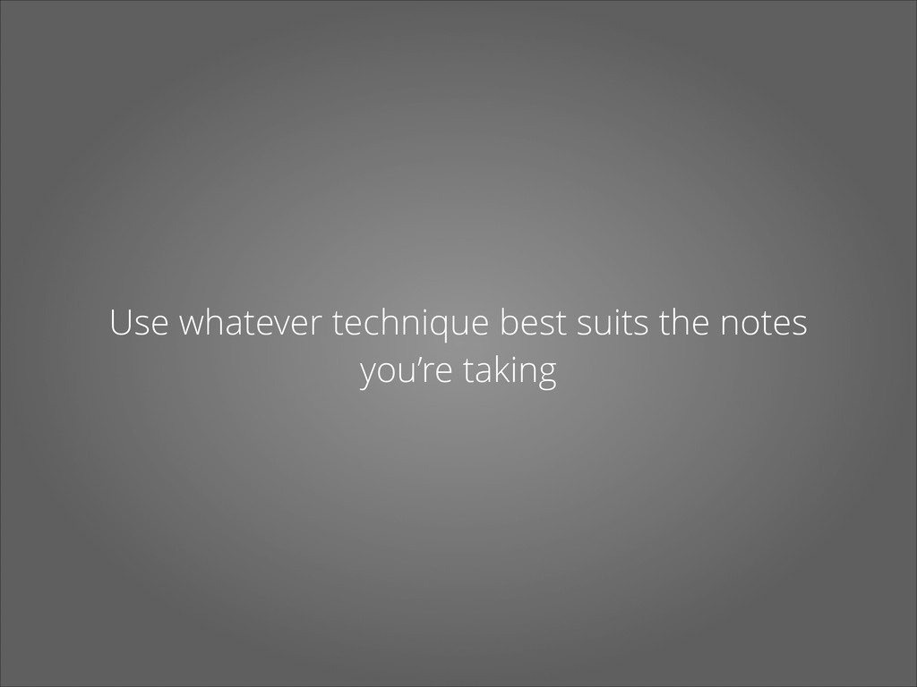 Use whatever technique best suits the notes you...