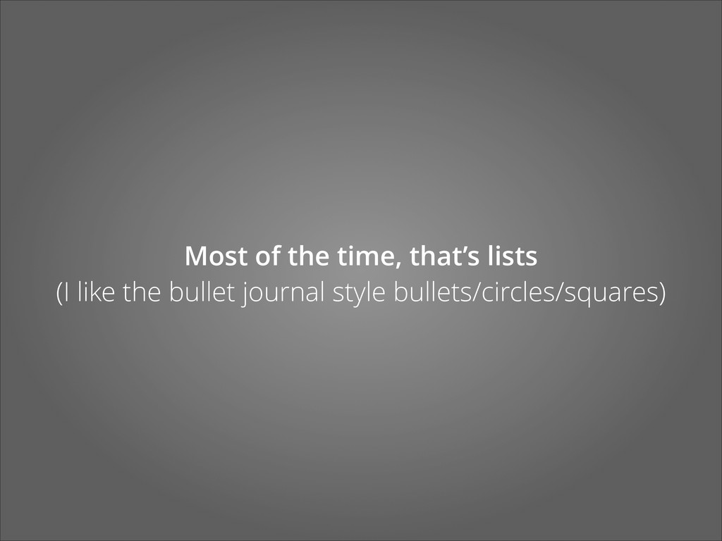Most of the time, that's lists (I like the bul...