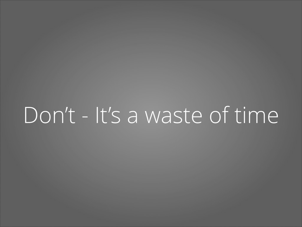 Don't - It's a waste of time