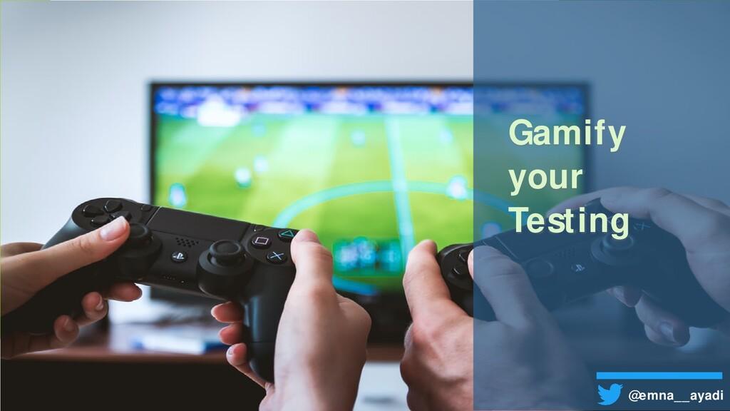 Gamify your Testing @emna__ayadi
