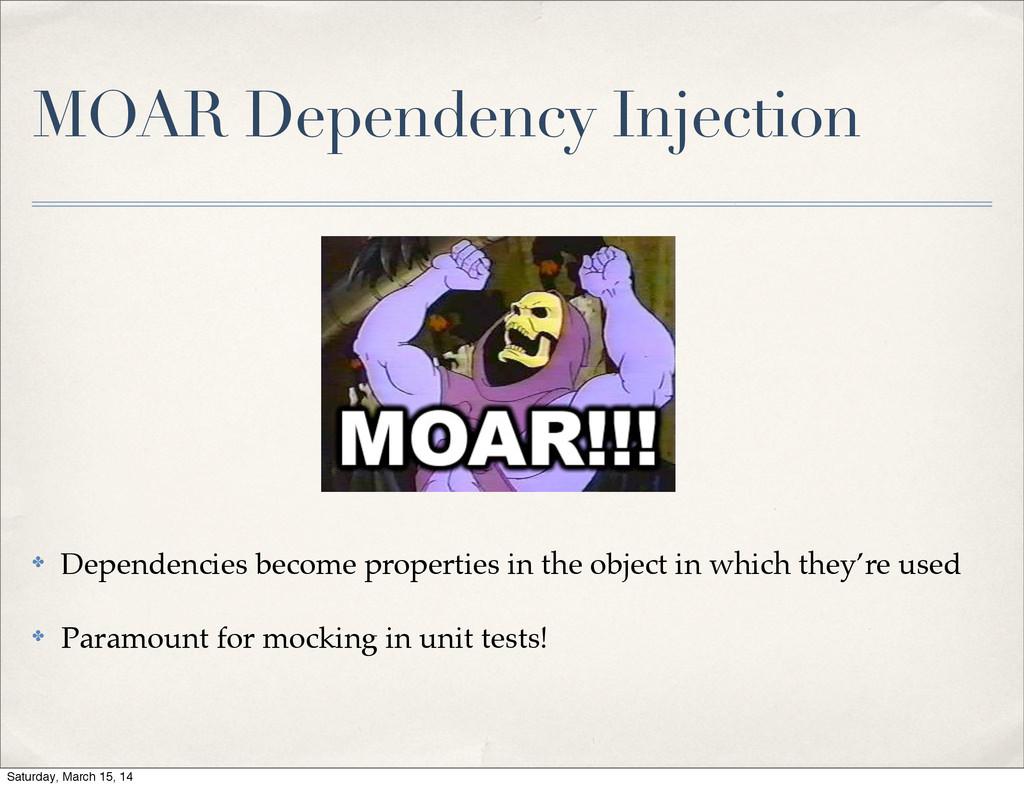 MOAR Dependency Injection ✤ Dependencies become...